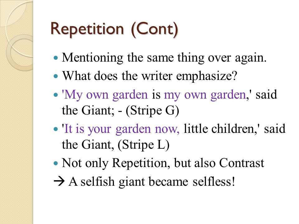 Repetition (Cont) Mentioning the same thing over again. What does the writer emphasize? 'My own garden is my own garden,' said the Giant; - (Stripe G)