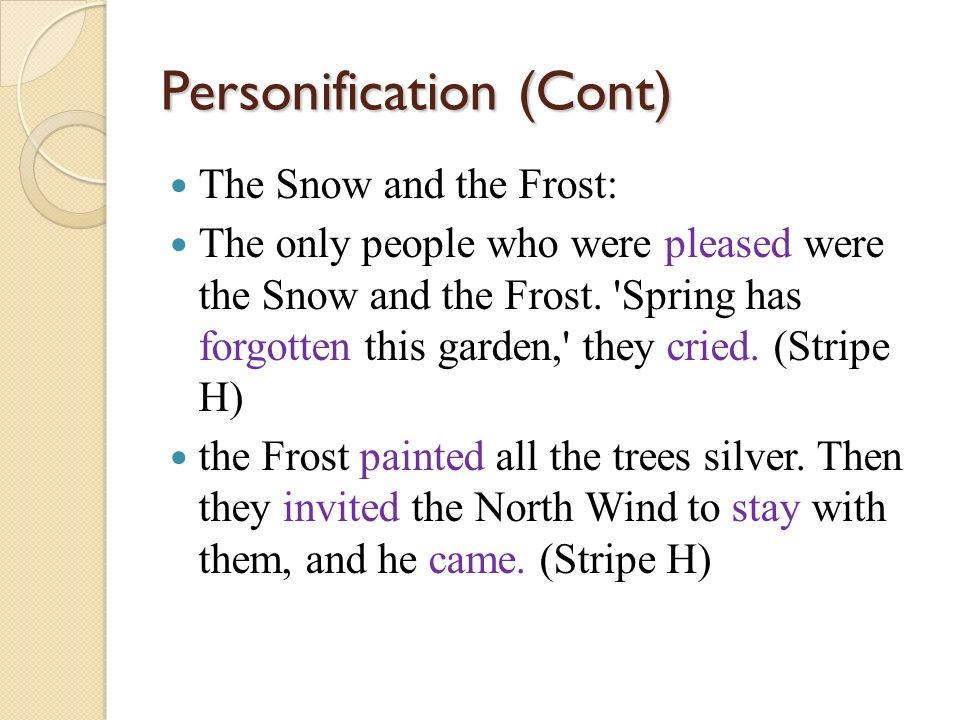 Personification (Cont) The Snow and the Frost: The only people who were pleased were the Snow and the Frost. 'Spring has forgotten this garden,' they