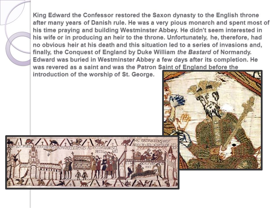 King Edward the Confessor restored the Saxon dynasty to the English throne after many years of Danish rule. He was a very pious monarch and spent most