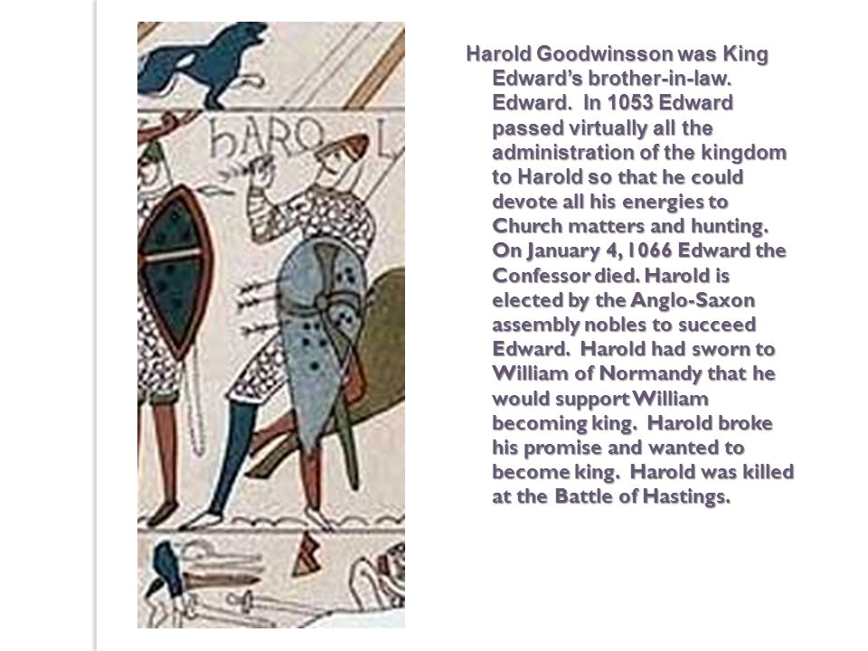 Harold Goodwinsson was King Edwards brother-in-law. Edward. In 1053 Edward passed virtually all the administration of the kingdom to Harold so that he