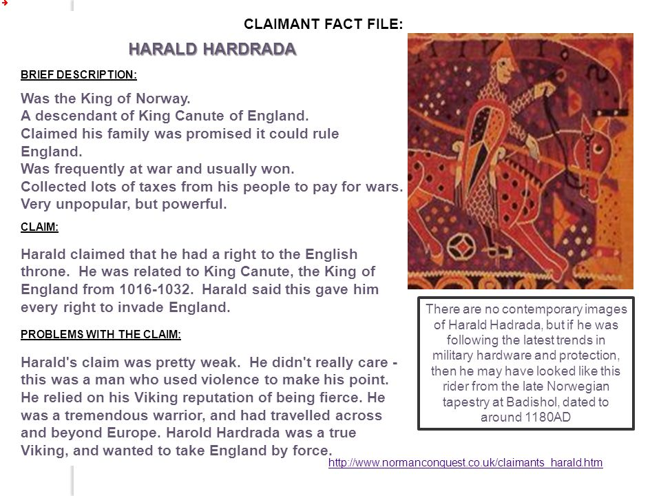 CLAIMANT FACT FILE: HARALD HARDRADA BRIEF DESCRIPTION: Was the King of Norway. A descendant of King Canute of England. Claimed his family was promised