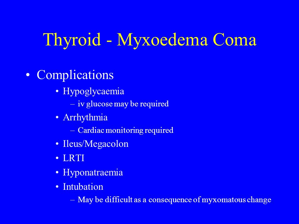 Thyroid - Myxoedema Coma Complications Hypoglycaemia –iv glucose may be required Arrhythmia –Cardiac monitoring required Ileus/Megacolon LRTI Hyponatr