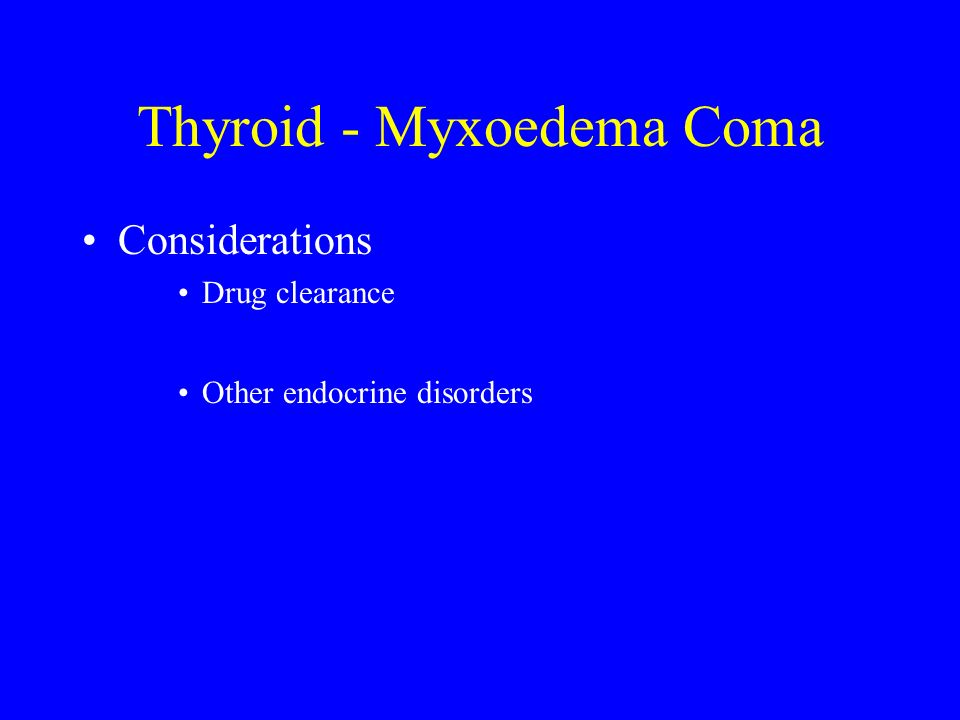 Thyroid - Myxoedema Coma Considerations Drug clearance Other endocrine disorders