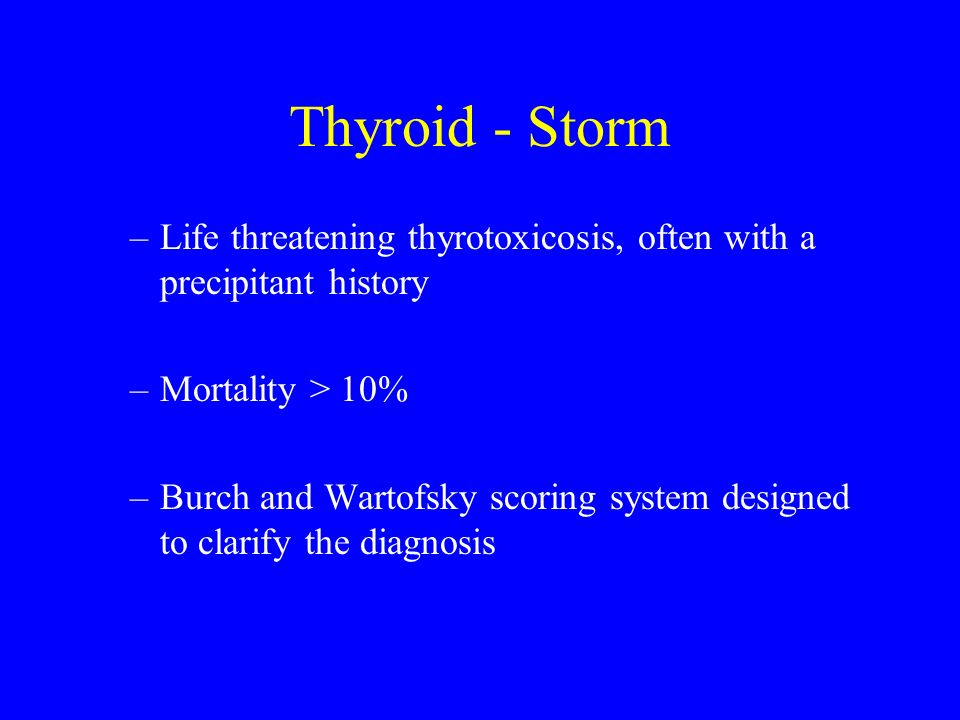 Thyroid - Storm –Life threatening thyrotoxicosis, often with a precipitant history –Mortality > 10% –Burch and Wartofsky scoring system designed to cl