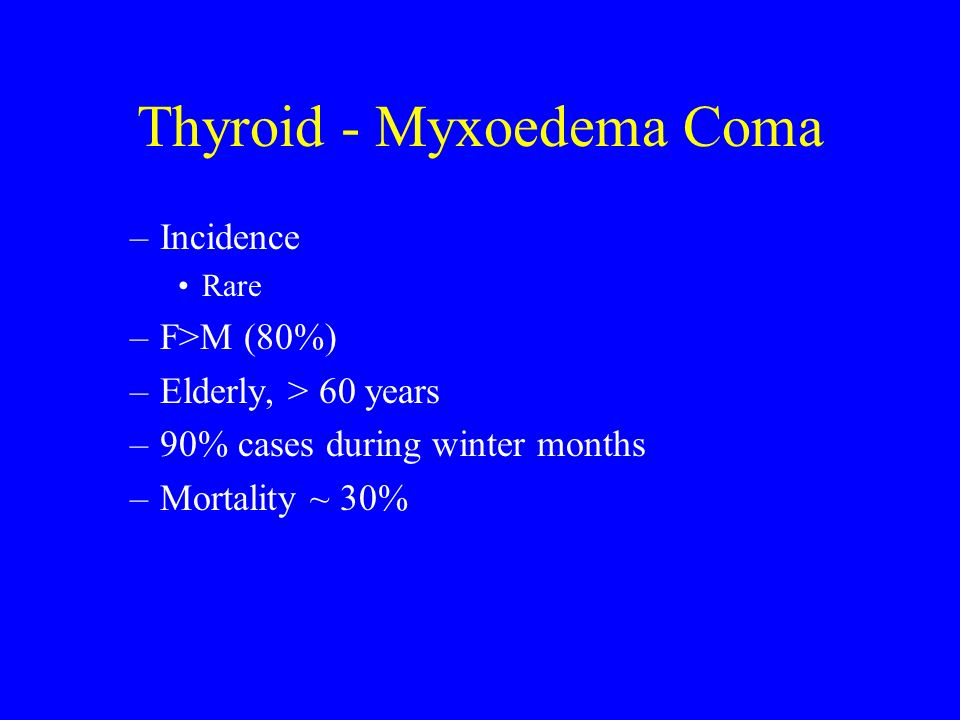 Thyroid - Myxoedema Coma –Incidence Rare –F>M (80%) –Elderly, > 60 years –90% cases during winter months –Mortality ~ 30%
