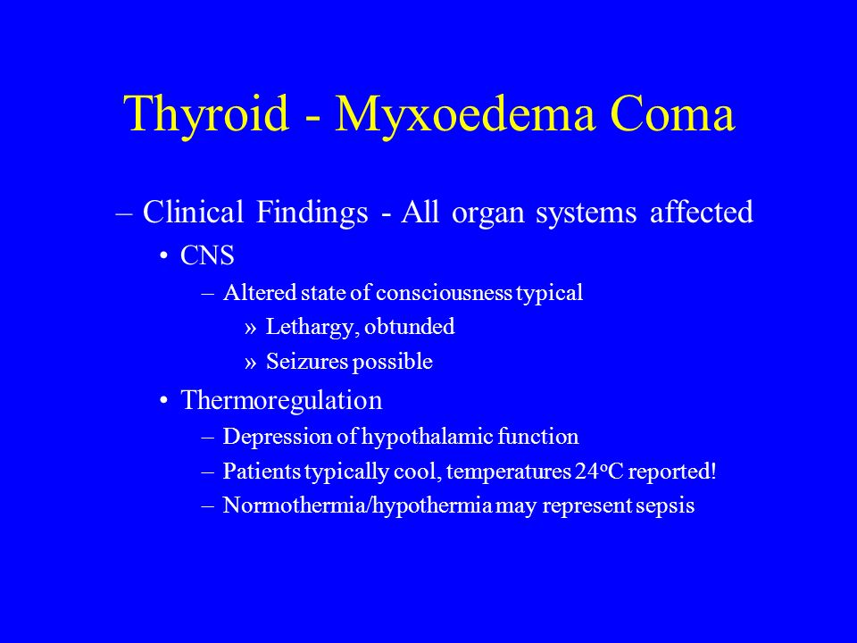 Thyroid - Myxoedema Coma –Clinical Findings - All organ systems affected CNS –Altered state of consciousness typical »Lethargy, obtunded »Seizures pos