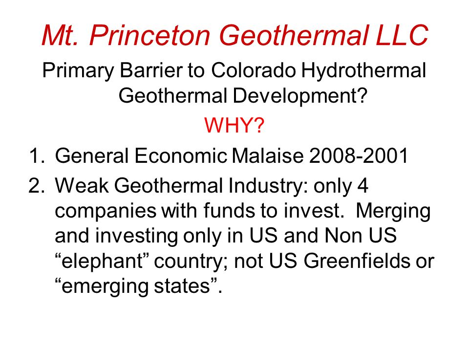 Mt. Princeton Geothermal LLC Primary Barrier to Colorado Hydrothermal Geothermal Development? WHY? 1.General Economic Malaise 2008-2001 2.Weak Geother