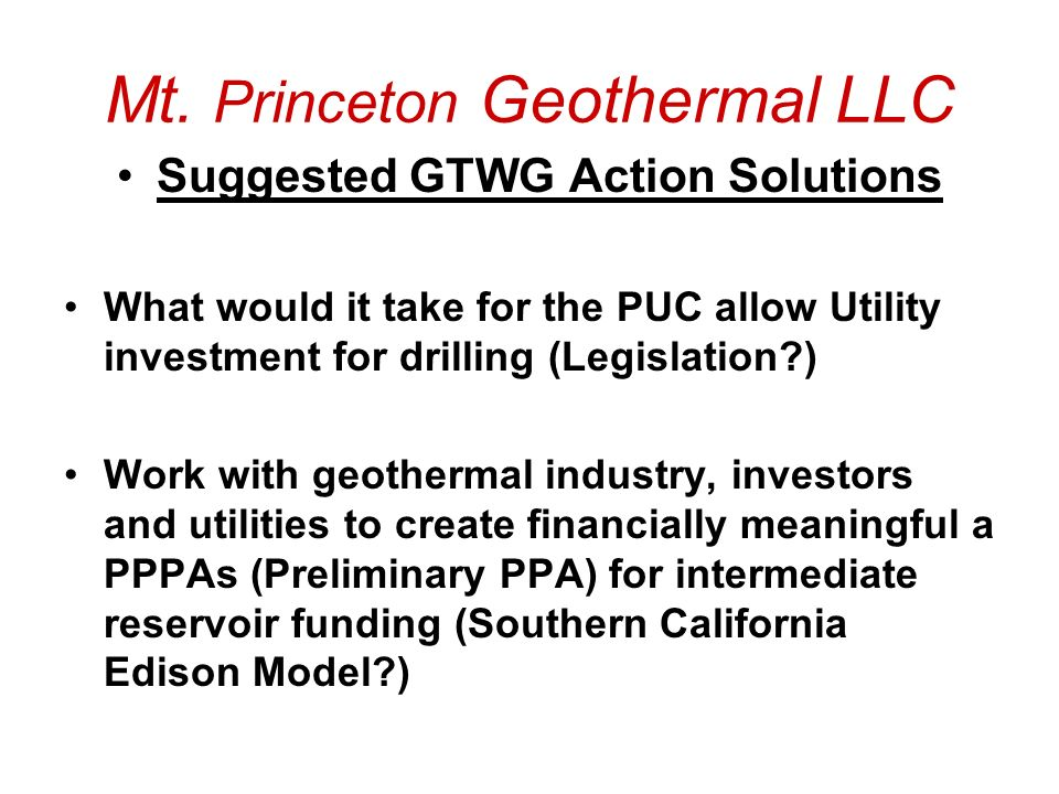 Mt. Princeton Geothermal LLC Suggested GTWG Action Solutions What would it take for the PUC allow Utility investment for drilling (Legislation?) Work