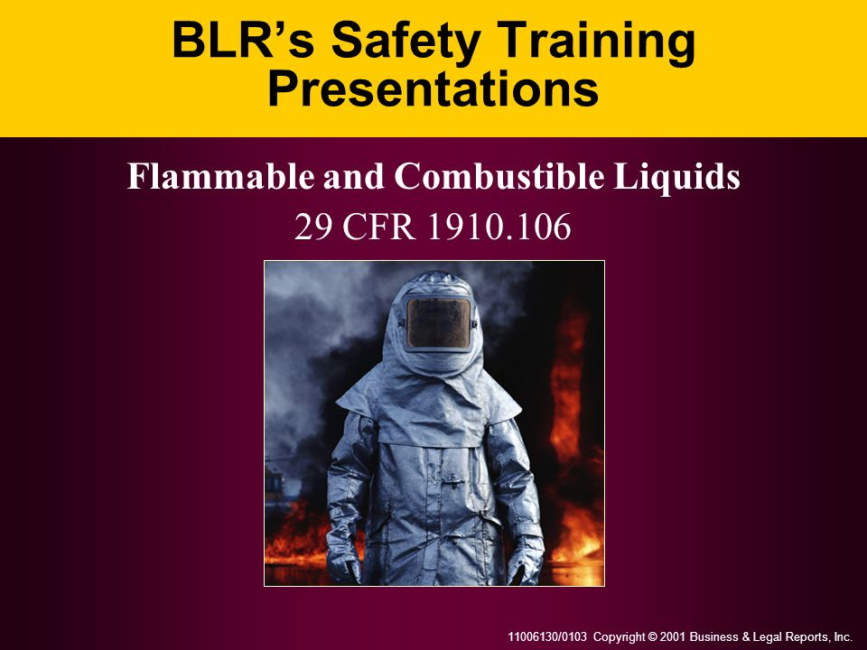 11006130/0103 Copyright © 2001 Business & Legal Reports, Inc. BLRs Safety Training Presentations Flammable and Combustible Liquids 29 CFR 1910.106