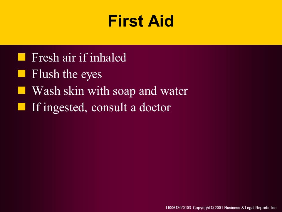 11006130/0103 Copyright © 2001 Business & Legal Reports, Inc. First Aid Fresh air if inhaled Flush the eyes Wash skin with soap and water If ingested,