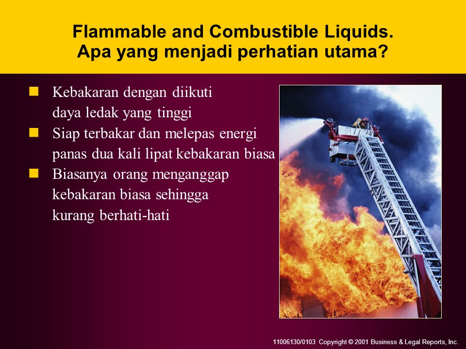 11006130/0103 Copyright © 2001 Business & Legal Reports, Inc. Flammable and Combustible Liquids. Apa yang menjadi perhatian utama? Kebakaran dengan di