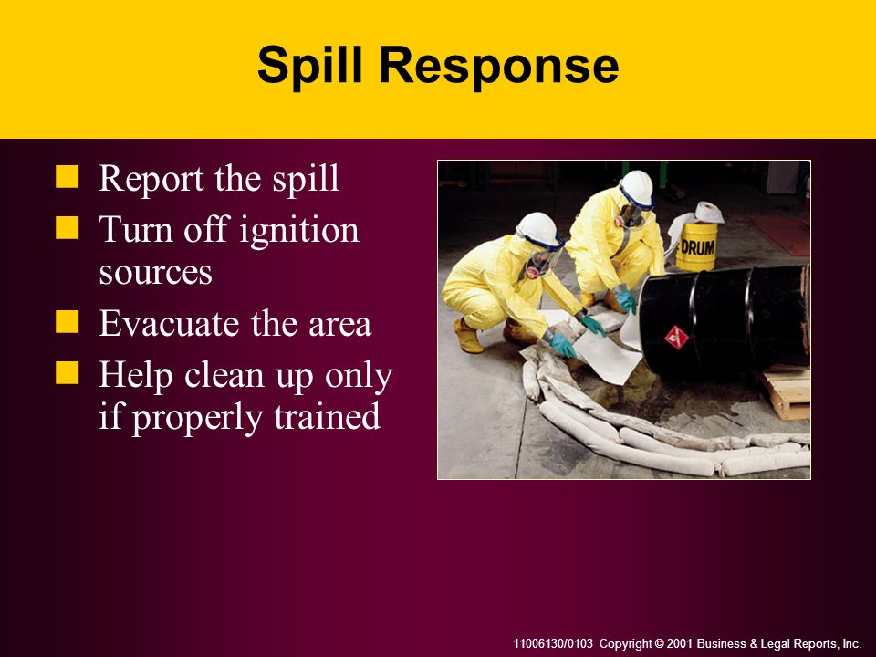 11006130/0103 Copyright © 2001 Business & Legal Reports, Inc. Spill Response Report the spill Turn off ignition sources Evacuate the area Help clean u
