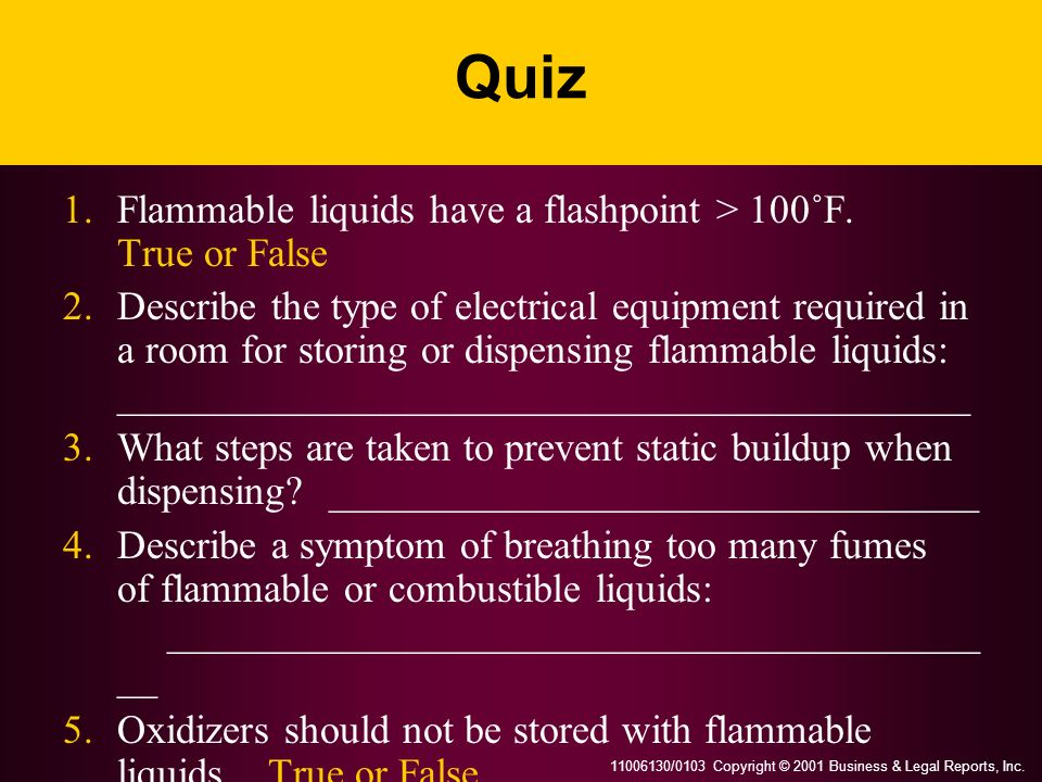 11006130/0103 Copyright © 2001 Business & Legal Reports, Inc. Quiz 1.Flammable liquids have a flashpoint > 100˚F. True or False 2.Describe the type of