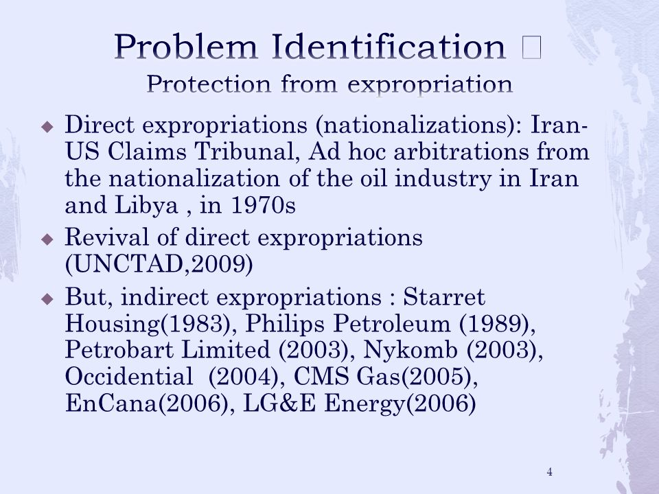 Direct expropriations (nationalizations): Iran- US Claims Tribunal, Ad hoc arbitrations from the nationalization of the oil industry in Iran and Libya, in 1970s Revival of direct expropriations (UNCTAD,2009) But, indirect expropriations : Starret Housing(1983), Philips Petroleum (1989), Petrobart Limited (2003), Nykomb (2003), Occidential (2004), CMS Gas(2005), EnCana(2006), LG&E Energy(2006) 4