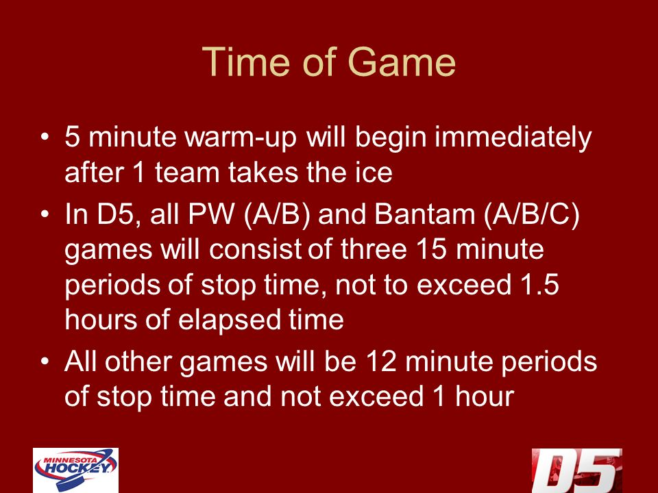 Time of Game 5 minute warm-up will begin immediately after 1 team takes the ice In D5, all PW (A/B) and Bantam (A/B/C) games will consist of three 15 minute periods of stop time, not to exceed 1.5 hours of elapsed time All other games will be 12 minute periods of stop time and not exceed 1 hour