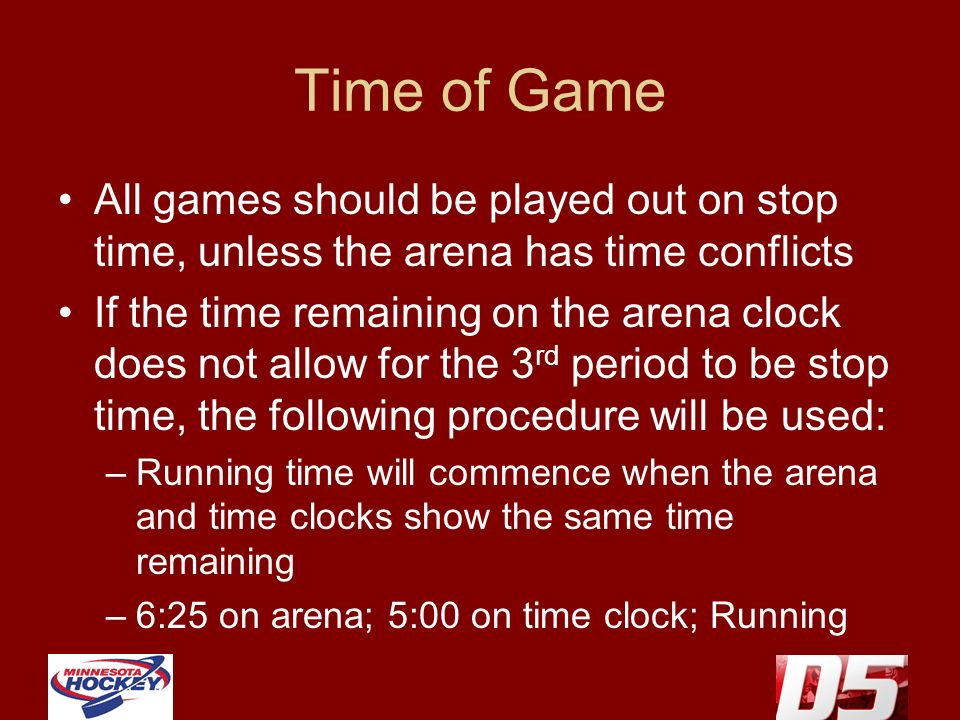 Time of Game All games should be played out on stop time, unless the arena has time conflicts If the time remaining on the arena clock does not allow for the 3 rd period to be stop time, the following procedure will be used: –Running time will commence when the arena and time clocks show the same time remaining –6:25 on arena; 5:00 on time clock; Running