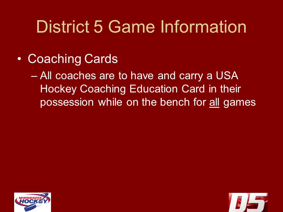 District 5 Game Information Coaching Cards –All coaches are to have and carry a USA Hockey Coaching Education Card in their possession while on the be