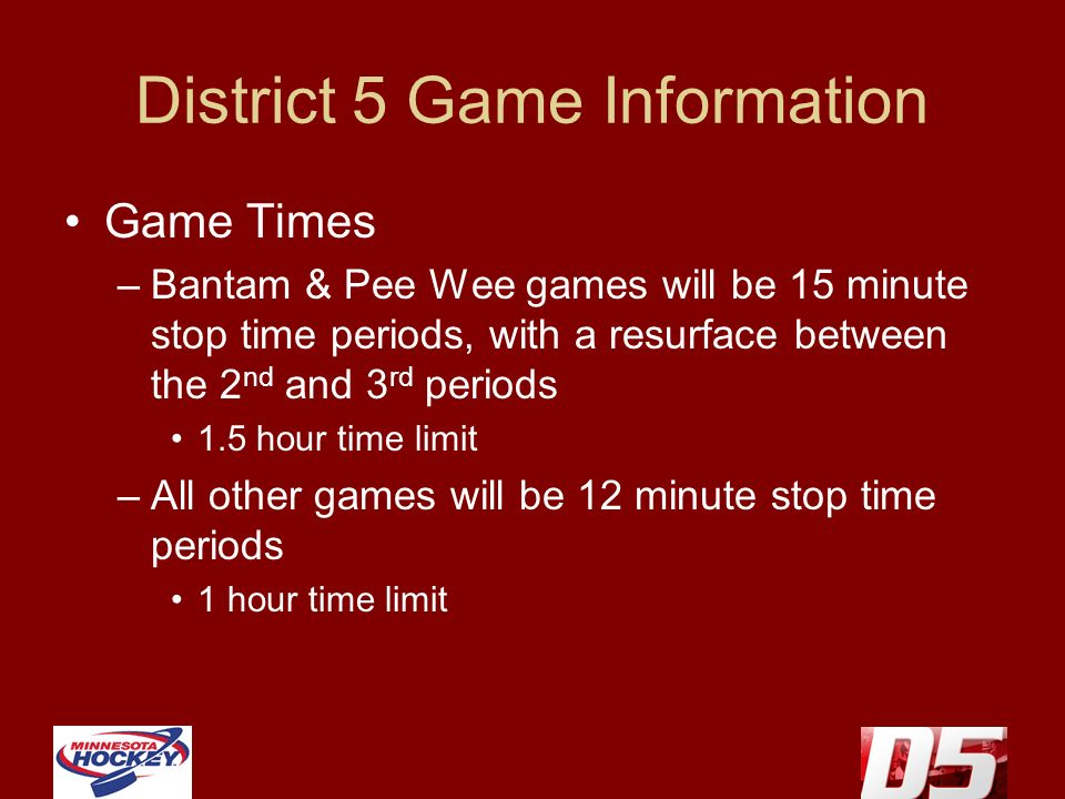 District 5 Game Information Game Times –Bantam & Pee Wee games will be 15 minute stop time periods, with a resurface between the 2 nd and 3 rd periods 1.5 hour time limit –All other games will be 12 minute stop time periods 1 hour time limit