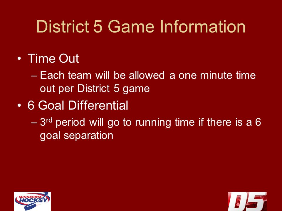 District 5 Game Information Time Out –Each team will be allowed a one minute time out per District 5 game 6 Goal Differential –3 rd period will go to running time if there is a 6 goal separation