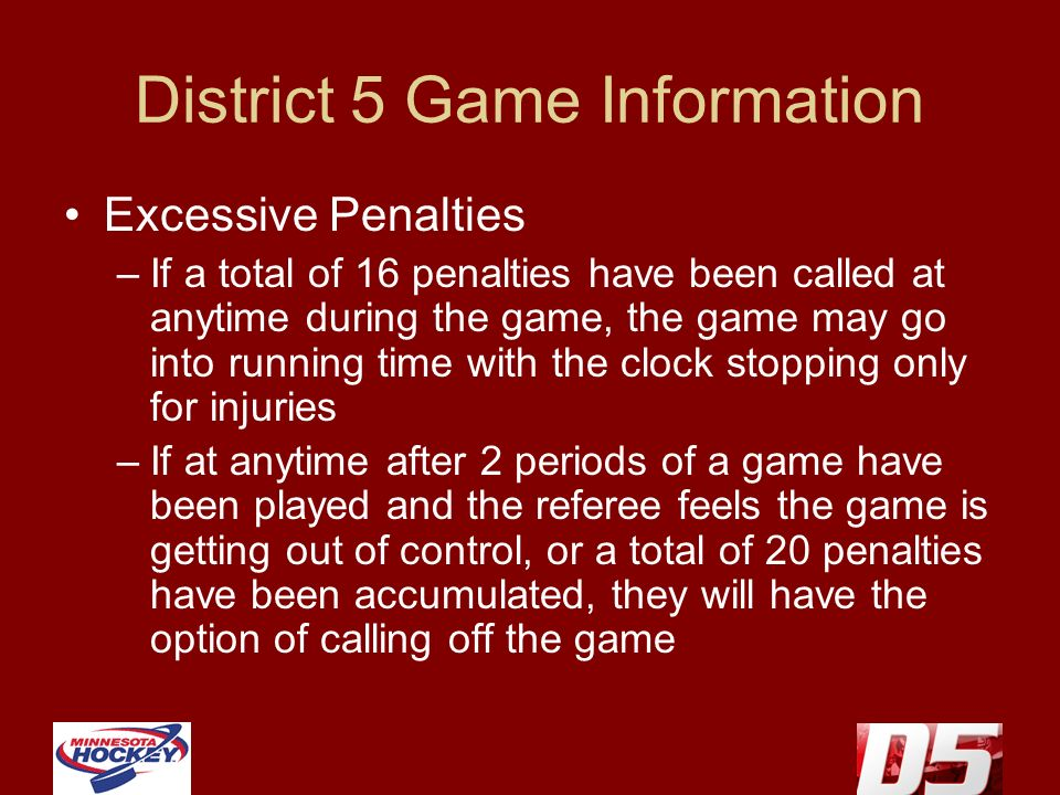District 5 Game Information Excessive Penalties –If a total of 16 penalties have been called at anytime during the game, the game may go into running time with the clock stopping only for injuries –If at anytime after 2 periods of a game have been played and the referee feels the game is getting out of control, or a total of 20 penalties have been accumulated, they will have the option of calling off the game
