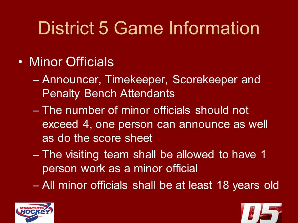 District 5 Game Information Minor Officials –Announcer, Timekeeper, Scorekeeper and Penalty Bench Attendants –The number of minor officials should not exceed 4, one person can announce as well as do the score sheet –The visiting team shall be allowed to have 1 person work as a minor official –All minor officials shall be at least 18 years old