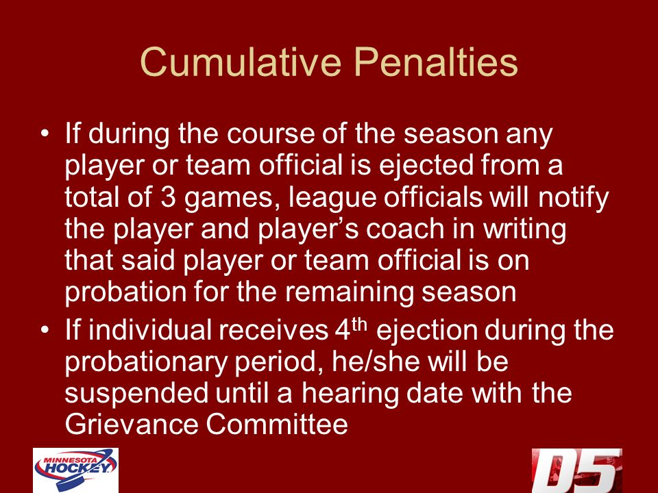 Cumulative Penalties If during the course of the season any player or team official is ejected from a total of 3 games, league officials will notify t