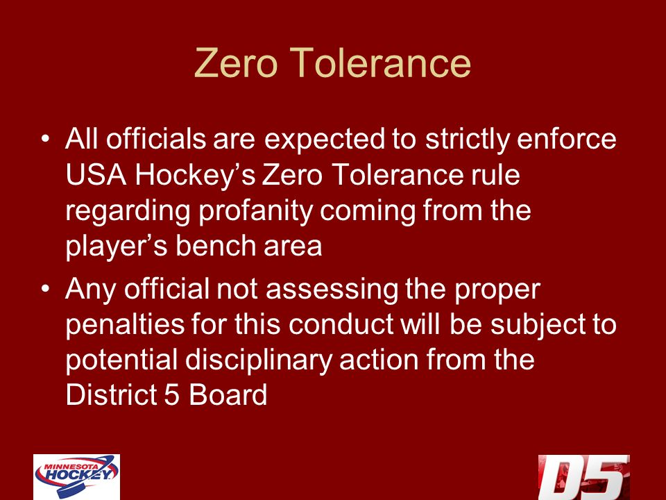 Zero Tolerance All officials are expected to strictly enforce USA Hockeys Zero Tolerance rule regarding profanity coming from the players bench area Any official not assessing the proper penalties for this conduct will be subject to potential disciplinary action from the District 5 Board