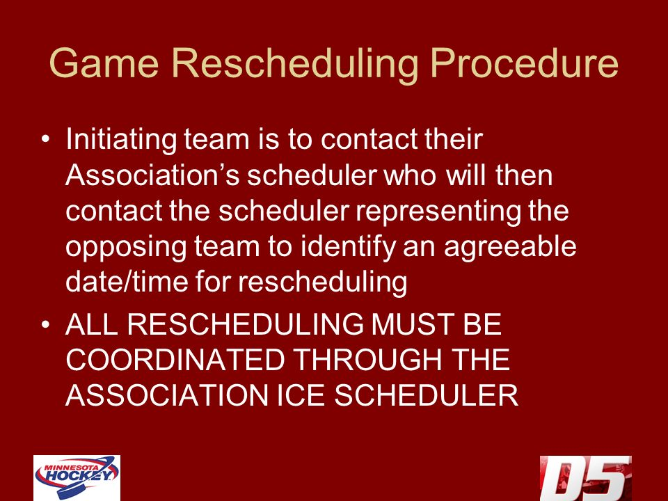 Game Rescheduling Procedure Initiating team is to contact their Associations scheduler who will then contact the scheduler representing the opposing team to identify an agreeable date/time for rescheduling ALL RESCHEDULING MUST BE COORDINATED THROUGH THE ASSOCIATION ICE SCHEDULER