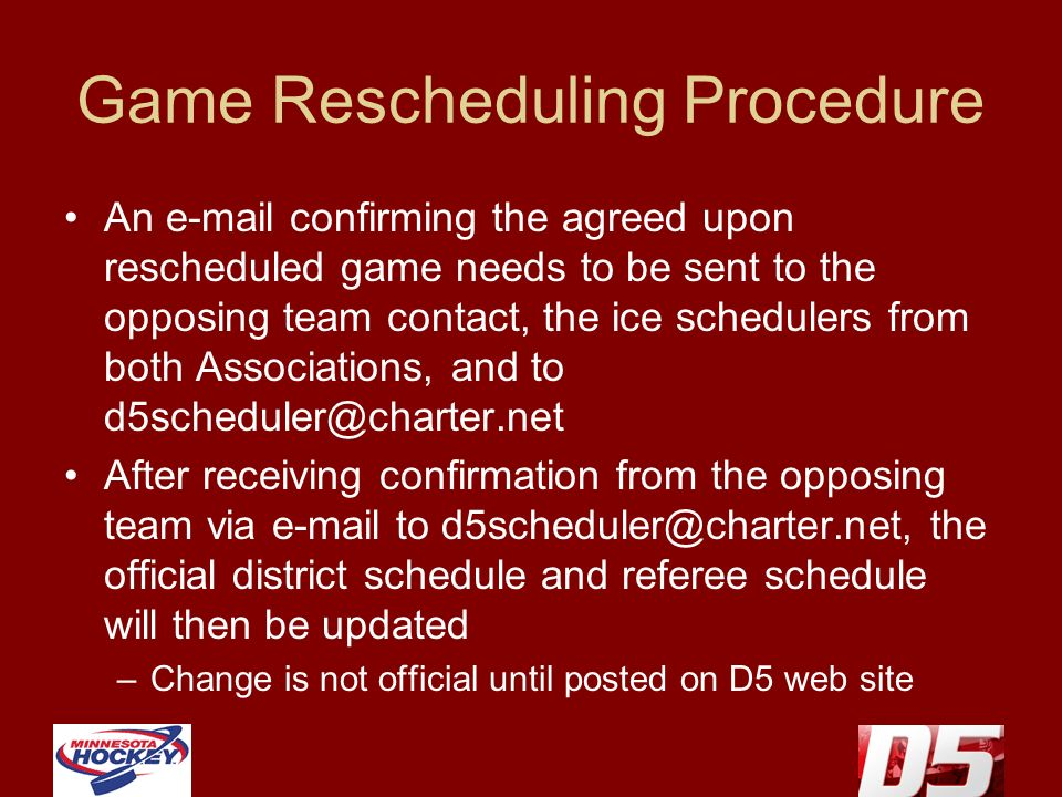 Game Rescheduling Procedure An e-mail confirming the agreed upon rescheduled game needs to be sent to the opposing team contact, the ice schedulers from both Associations, and to d5scheduler@charter.net After receiving confirmation from the opposing team via e-mail to d5scheduler@charter.net, the official district schedule and referee schedule will then be updated –Change is not official until posted on D5 web site
