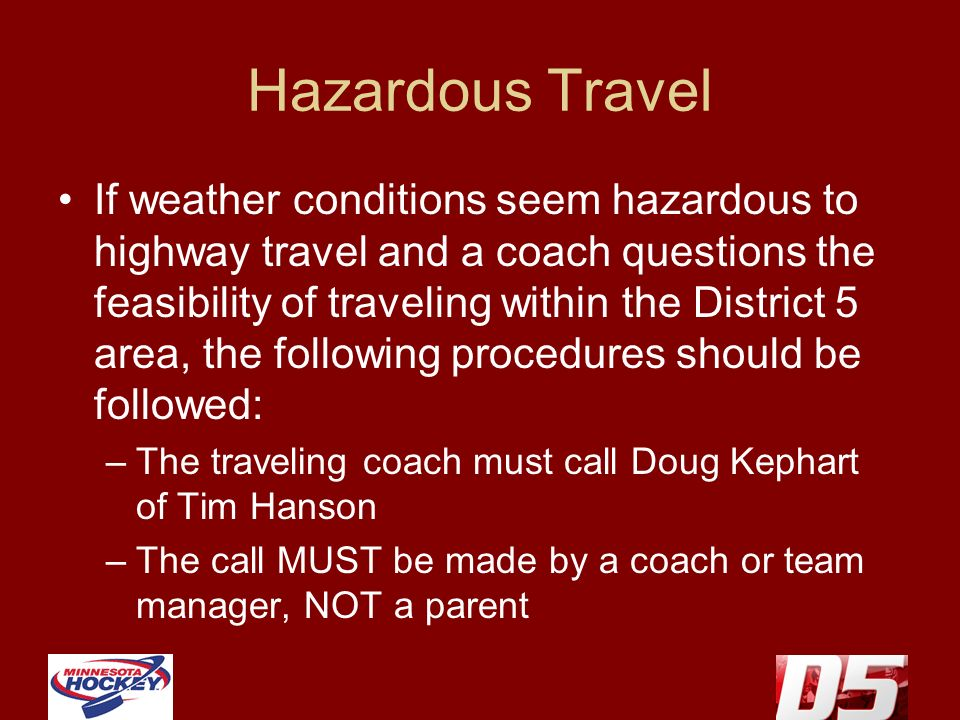 Hazardous Travel If weather conditions seem hazardous to highway travel and a coach questions the feasibility of traveling within the District 5 area, the following procedures should be followed: –The traveling coach must call Doug Kephart of Tim Hanson –The call MUST be made by a coach or team manager, NOT a parent