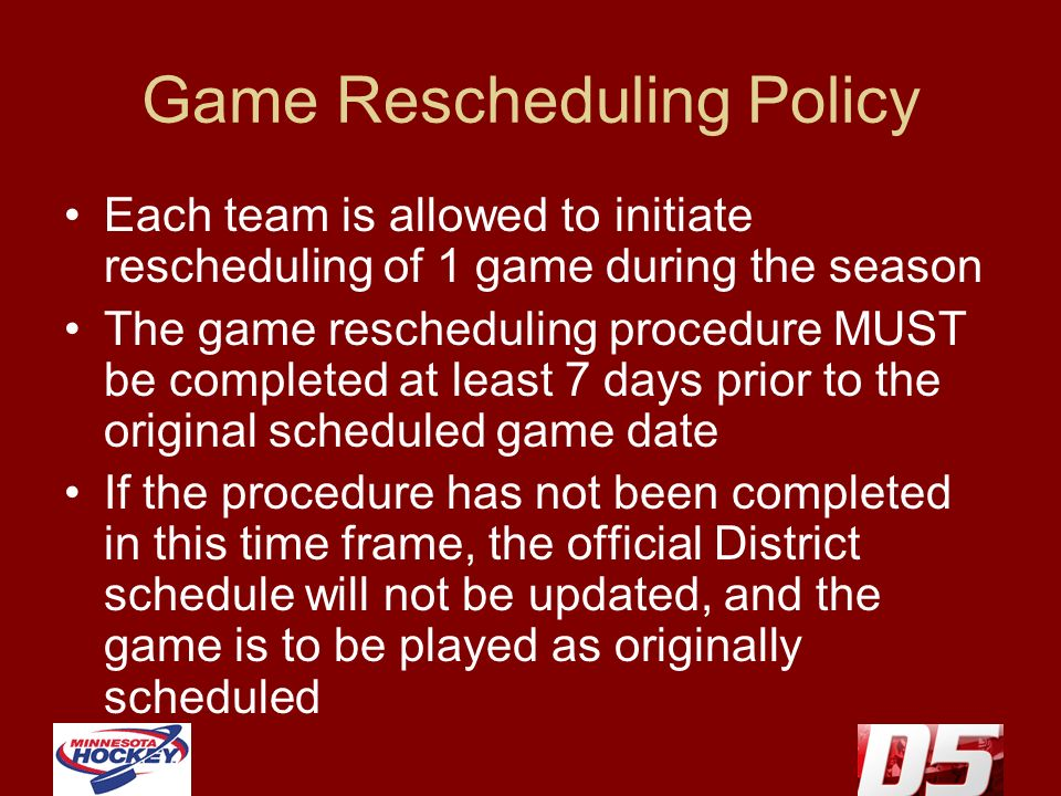 Game Rescheduling Policy Each team is allowed to initiate rescheduling of 1 game during the season The game rescheduling procedure MUST be completed at least 7 days prior to the original scheduled game date If the procedure has not been completed in this time frame, the official District schedule will not be updated, and the game is to be played as originally scheduled