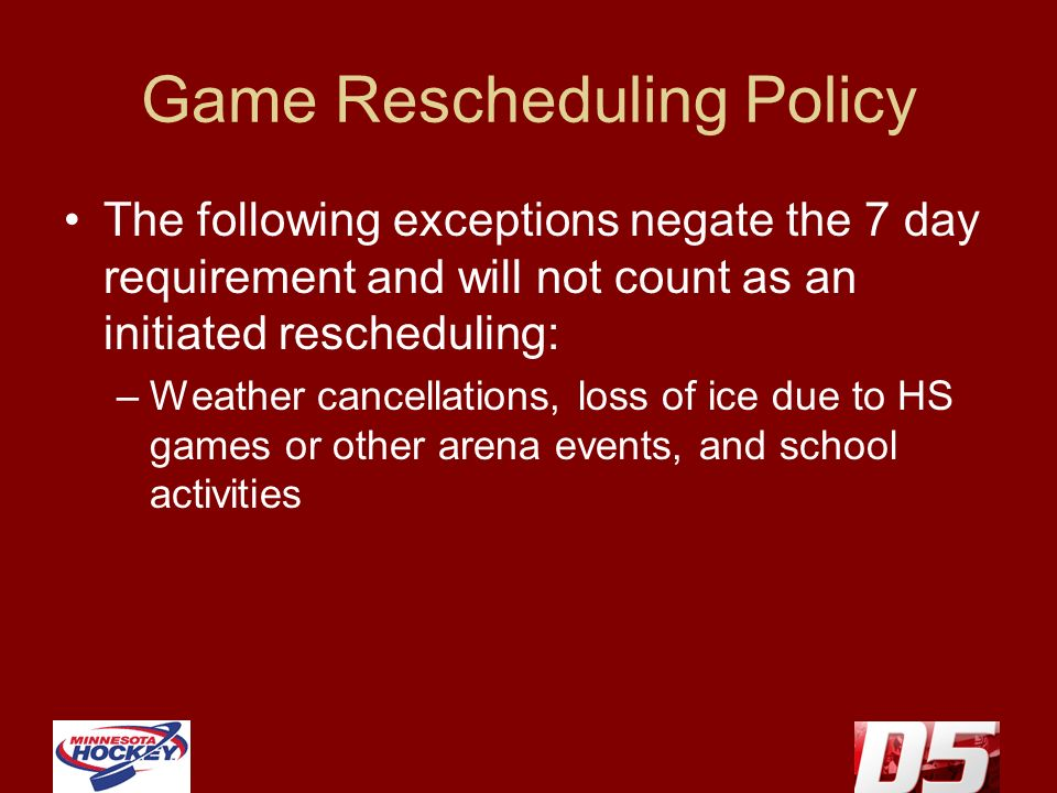 Game Rescheduling Policy The following exceptions negate the 7 day requirement and will not count as an initiated rescheduling: –Weather cancellations, loss of ice due to HS games or other arena events, and school activities