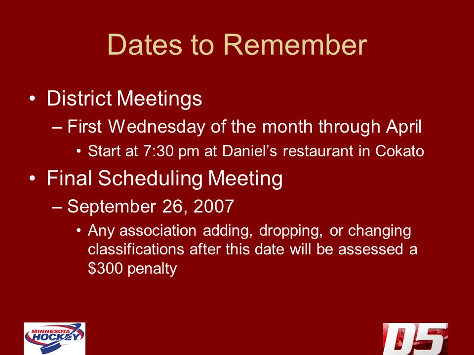 Dates to Remember District Meetings –First Wednesday of the month through April Start at 7:30 pm at Daniels restaurant in Cokato Final Scheduling Meeting –September 26, 2007 Any association adding, dropping, or changing classifications after this date will be assessed a $300 penalty