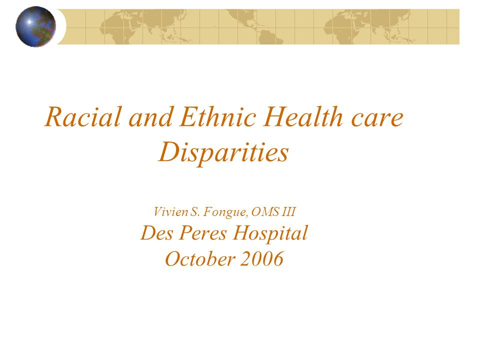 Racial and Ethnic Health care Disparities Vivien S. Fongue, OMS III Des Peres Hospital October 2006