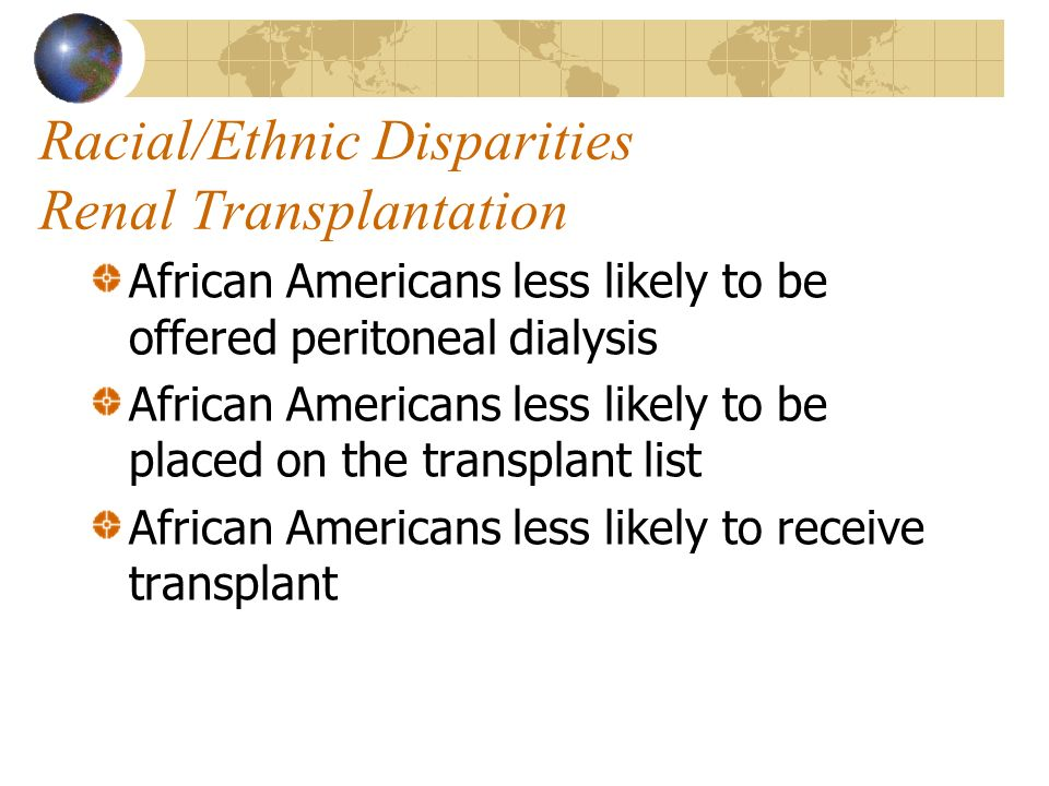 Racial/Ethnic Disparities Renal Transplantation African Americans less likely to be offered peritoneal dialysis African Americans less likely to be pl