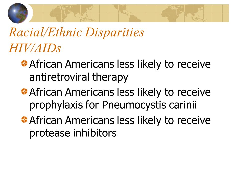 Racial/Ethnic Disparities HIV/AIDs African Americans less likely to receive antiretroviral therapy African Americans less likely to receive prophylaxi