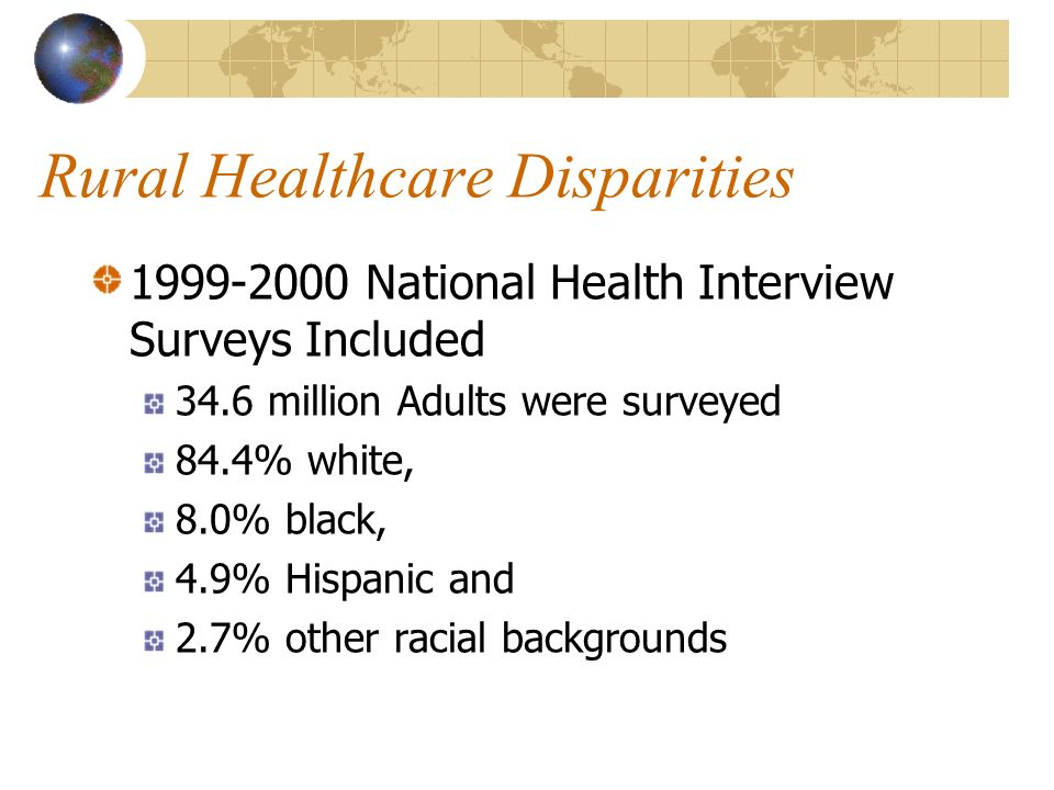 Rural Healthcare Disparities 1999-2000 National Health Interview Surveys Included 34.6 million Adults were surveyed 84.4% white, 8.0% black, 4.9% Hisp