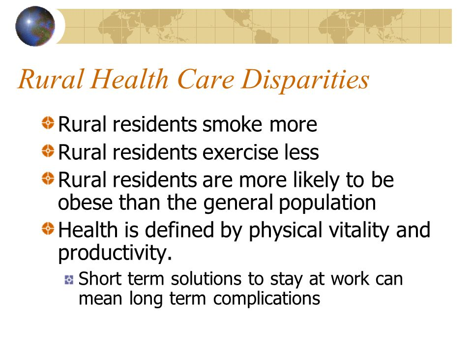Rural Health Care Disparities Rural residents smoke more Rural residents exercise less Rural residents are more likely to be obese than the general po
