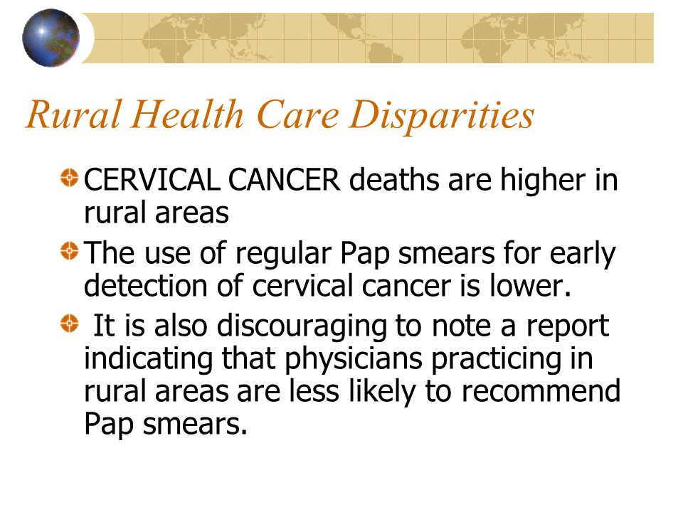 Rural Health Care Disparities CERVICAL CANCER deaths are higher in rural areas The use of regular Pap smears for early detection of cervical cancer is