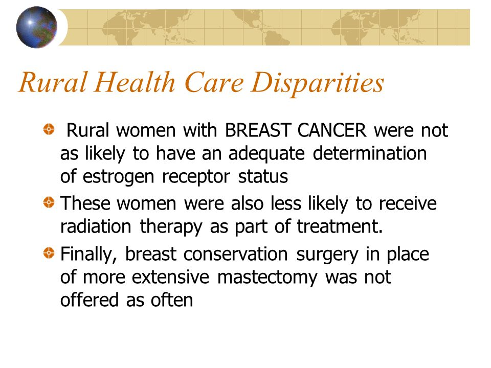 Rural Health Care Disparities Rural women with BREAST CANCER were not as likely to have an adequate determination of estrogen receptor status These wo