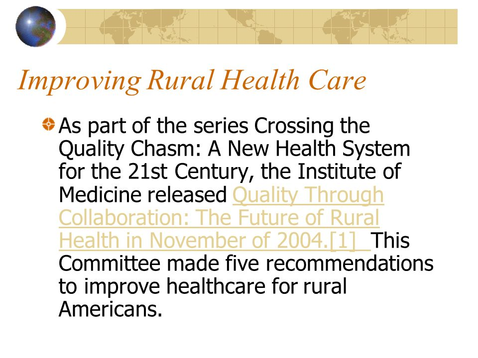 Improving Rural Health Care As part of the series Crossing the Quality Chasm: A New Health System for the 21st Century, the Institute of Medicine rele