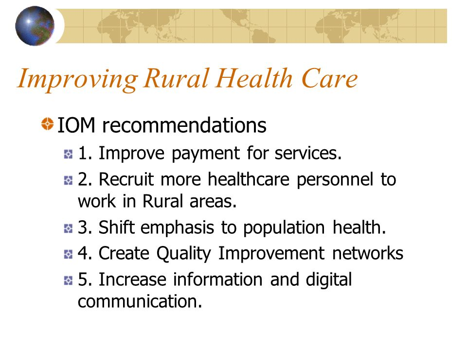 Improving Rural Health Care IOM recommendations 1. Improve payment for services. 2. Recruit more healthcare personnel to work in Rural areas. 3. Shift