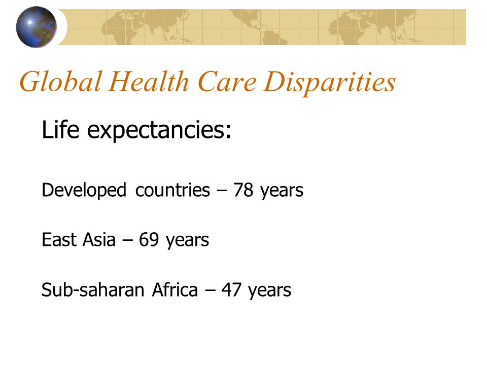 Global Health Care Disparities Life expectancies: Developed countries – 78 years East Asia – 69 years Sub-saharan Africa – 47 years