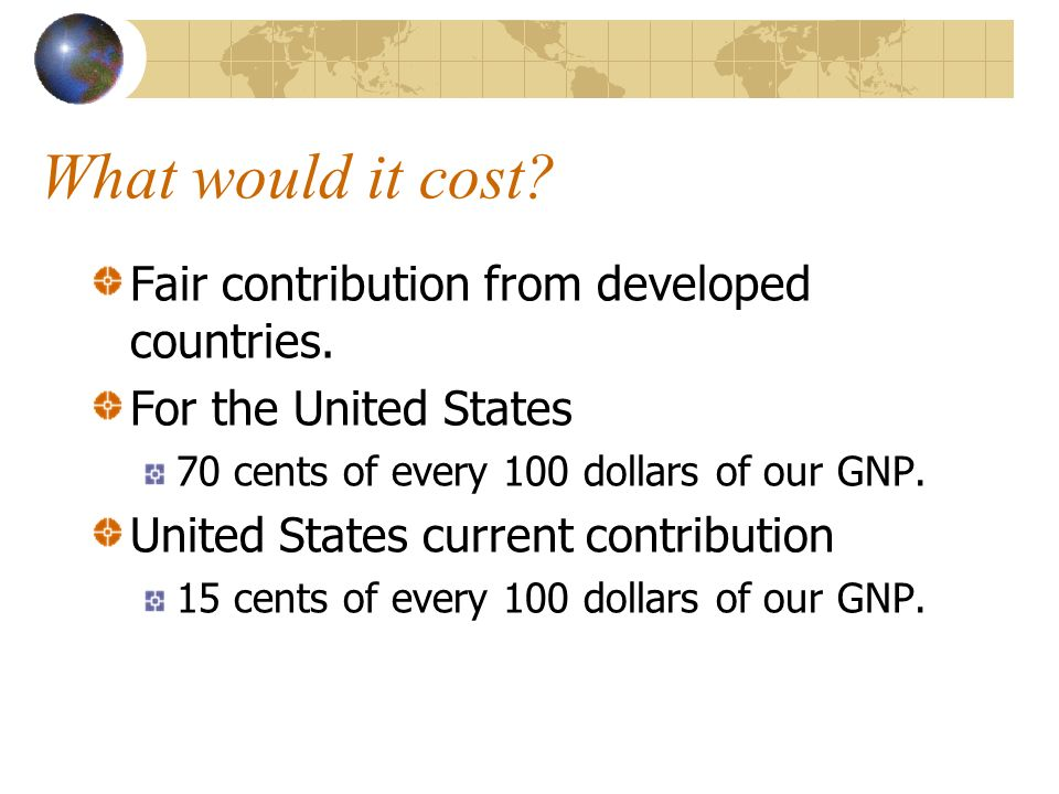 What would it cost? Fair contribution from developed countries. For the United States 70 cents of every 100 dollars of our GNP. United States current