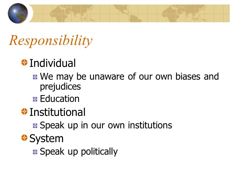Responsibility Individual We may be unaware of our own biases and prejudices Education Institutional Speak up in our own institutions System Speak up
