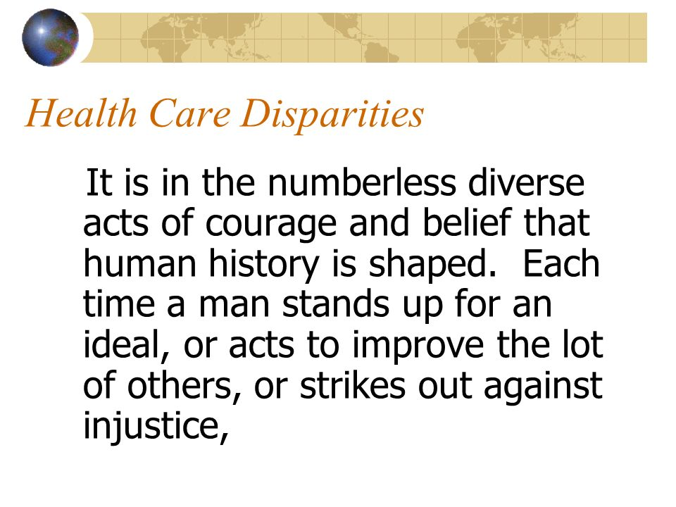 Health Care Disparities It is in the numberless diverse acts of courage and belief that human history is shaped. Each time a man stands up for an idea