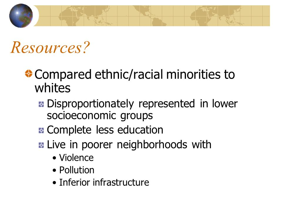 Resources? Compared ethnic/racial minorities to whites Disproportionately represented in lower socioeconomic groups Complete less education Live in po