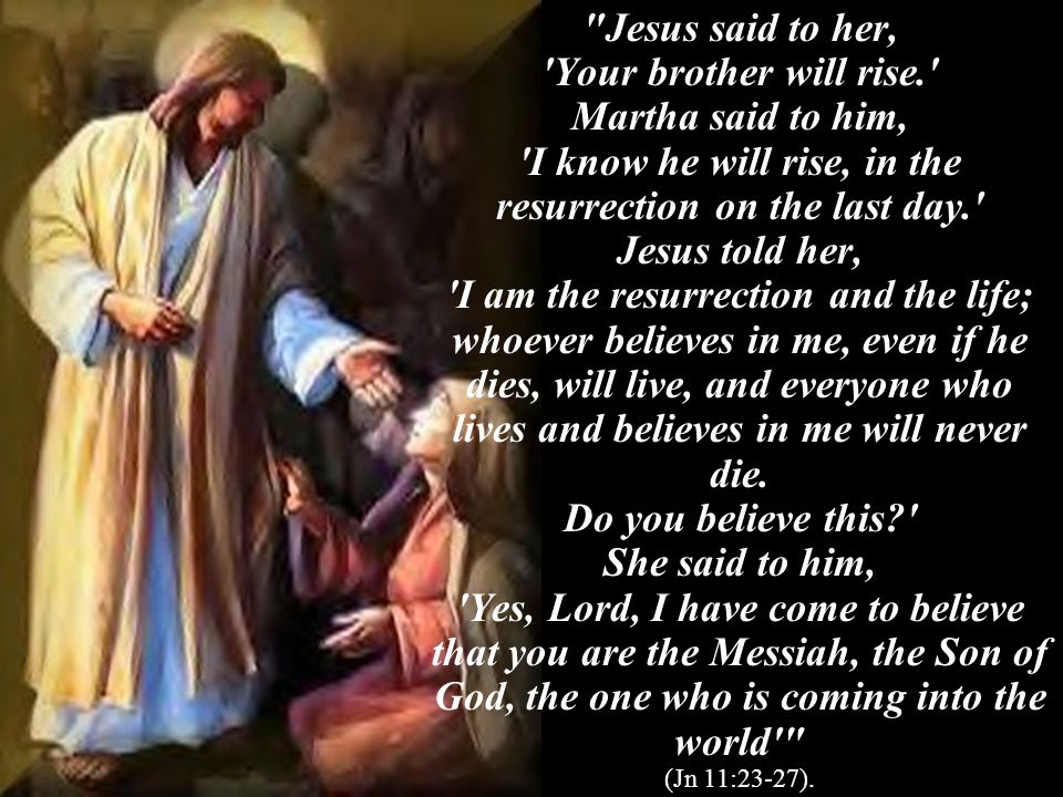 Jesus said to her, Your brother will rise. Martha said to him, I know he will rise, in the resurrection on the last day. Jesus told her, I am the resurrection and the life; whoever believes in me, even if he dies, will live, and everyone who lives and believes in me will never die.