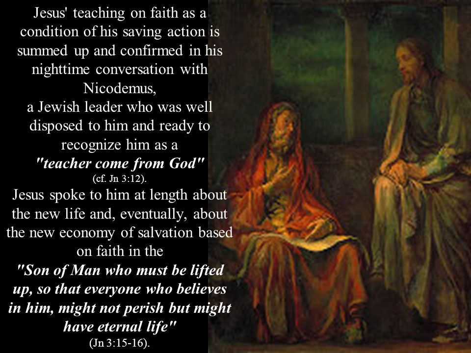 Jesus teaching on faith as a condition of his saving action is summed up and confirmed in his nighttime conversation with Nicodemus, a Jewish leader who was well disposed to him and ready to recognize him as a teacher come from God (cf.