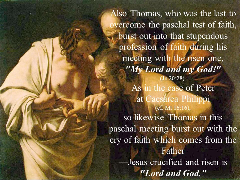 Also Thomas, who was the last to overcome the paschal test of faith, burst out into that stupendous profession of faith during his meeting with the risen one, My Lord and my God! (Jn 20:28).